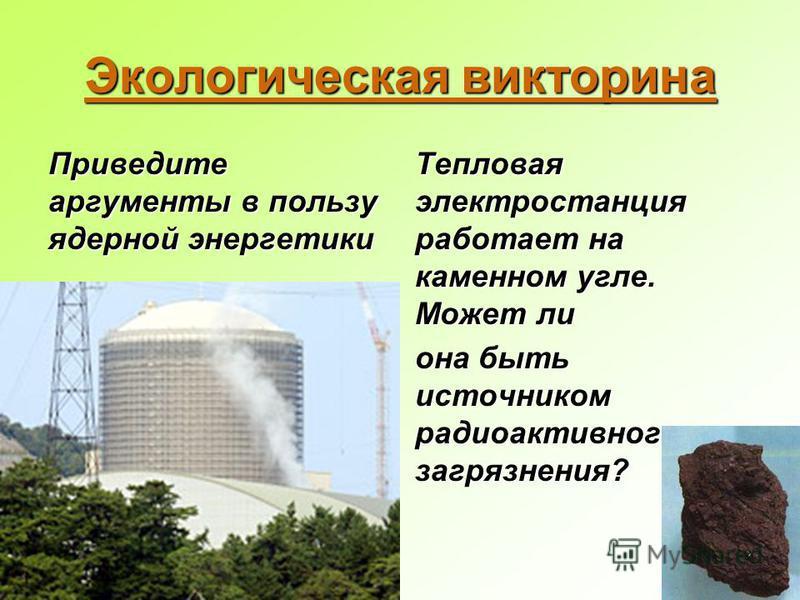 Экологическая викторина Приведите аргументы в пользу ядерной энергетики Тепловая электростанция работает на каменном угле. Может ли она быть источником радиоактивного загрязнения?