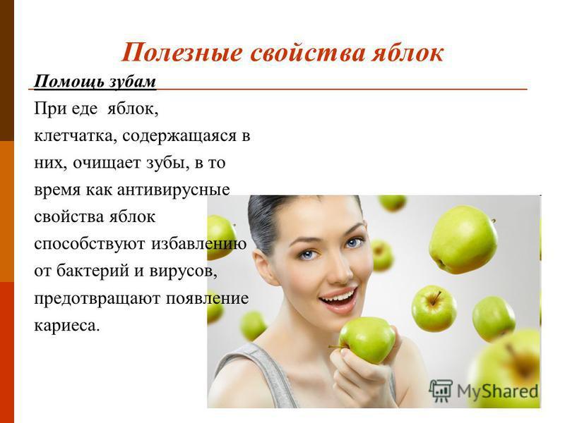 Помощь зубам При еде яблок, клетчатка, содержащаяся в них, очищает зубы, в то время как антивирусные свойства яблок способствуют избавлению от бактерий и вирусов, предотвращают появление кариеса. Полезные свойства яблок