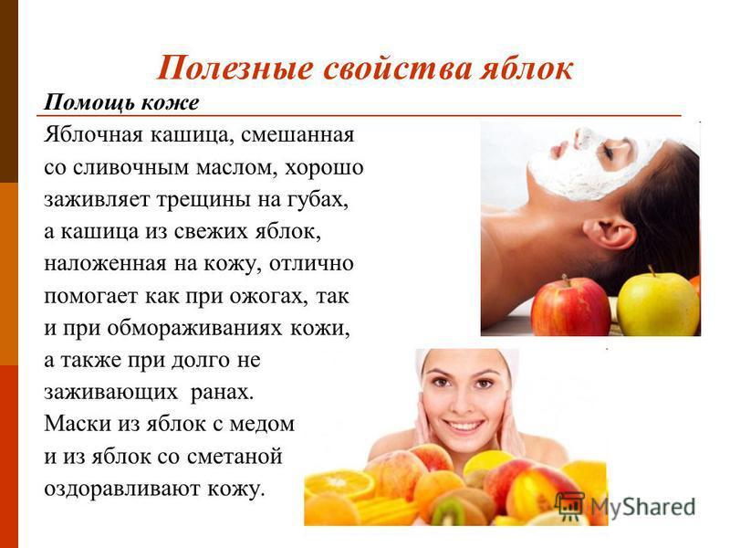 Помощь коже Яблочная кашица, смешанная со сливочным маслом, хорошо заживляет трещины на губах, а кашица из свежих яблок, наложенная на кожу, отлично помогает как при ожогах, так и при обмораживаниях кожи, а также при долго не заживающих ранах. Маски