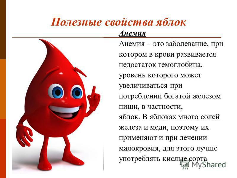 Анемия Анемия – это заболевание, при котором в крови развивается недостаток гемоглобина, уровень которого может увеличиваться при потреблении богатой железом пищи, в частности, яблок. В яблоках много солей железа и меди, поэтому их применяют и при ле