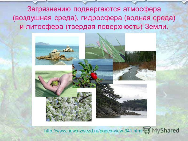 Загрязнению подвергаются атмосфера (воздушная среда), гидросфера (водная среда) и литосфера (твердая поверхность) Земли. http://www.news-zwezd.ru/pages-view-341.html