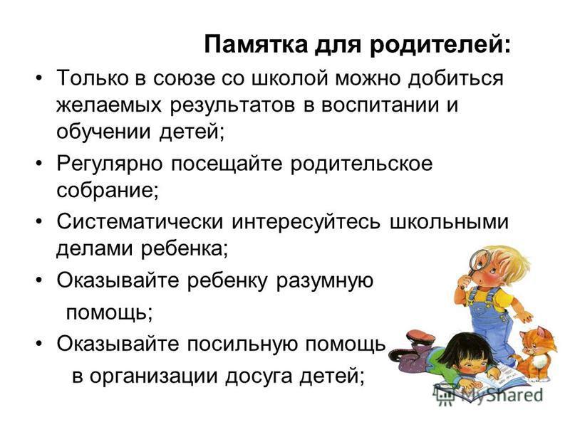 Памятка для родителей: Только в союзе со школой можно добиться желаемых результатов в воспитании и обучении детей; Регулярно посещайте родительское собрание; Систематически интересуйтесь школьными делами ребенка; Оказывайте ребенку разумную помощь; О