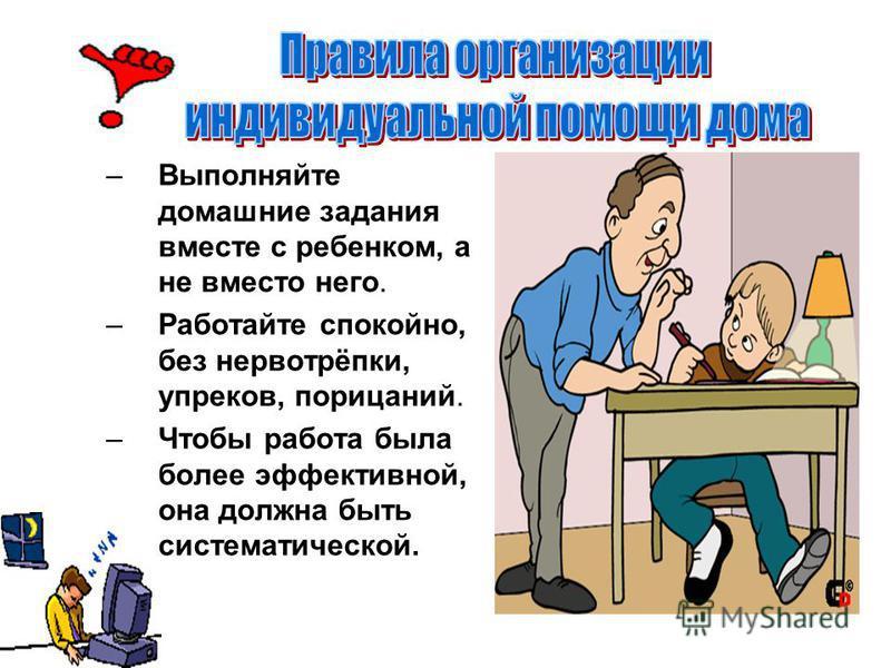 –Выполняйте домашние задания вместе с ребенком, а не вместо него. –Работайте спокойно, без нервотрёпки, упреков, порицаний. –Чтобы работа была более эффективной, она должна быть систематической.