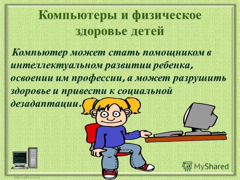 Компьютеры и физическое здоровье детей Компьютер может стать помощником в интеллектуальном развитии ребенка, освоении им профессии, а может разрушить здоровье и привести к социальной дезадаптации. Компьютер может стать помощником в интеллектуальном р
