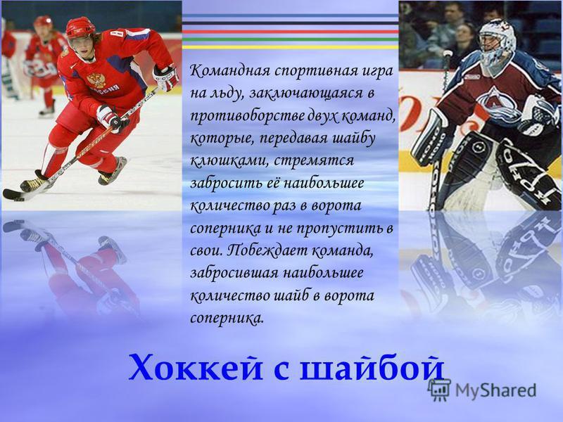 Хоккей с шайбой Командная спортивная игра на льду, заключающаяся в противоборстве двух команд, которые, передавая шайбу клюшками, стремятся забросить её наибольшее количество раз в ворота соперника и не пропустить в свои. Побеждает команда, забросивш