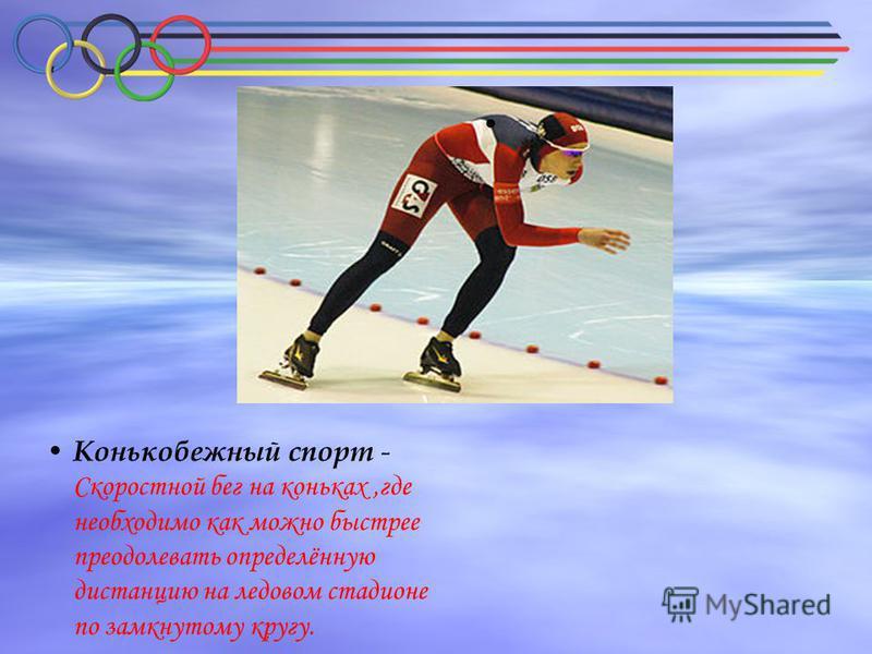 Конькобежный спорт - Скоростной бег на коньках,где необходимо как можно быстрее преодолевать определённую дистанцию на ледовом стадионе по замкнутому кругу.
