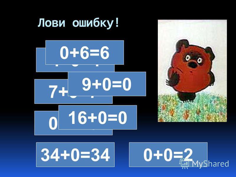 Лови ошибку! 4+0=4 0+6=6 7+0=7 9+0=0 0+2=0 16+0=0 34+0=340+0=2