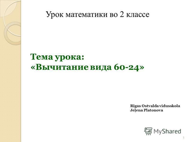 Урок математики во 2 классе 1 Тема урока: «Вычитание вида 60-24» Rīgas Ostvalda vidusskola Jeļena Platonova