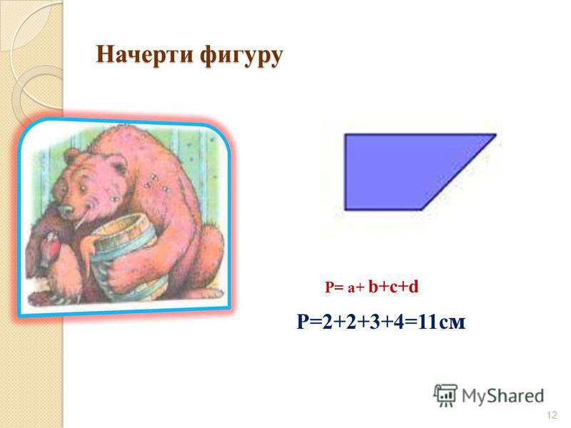 Начерти фигуру 12 Р= а+ b+c+d Р=2+2+3+4=11 с м