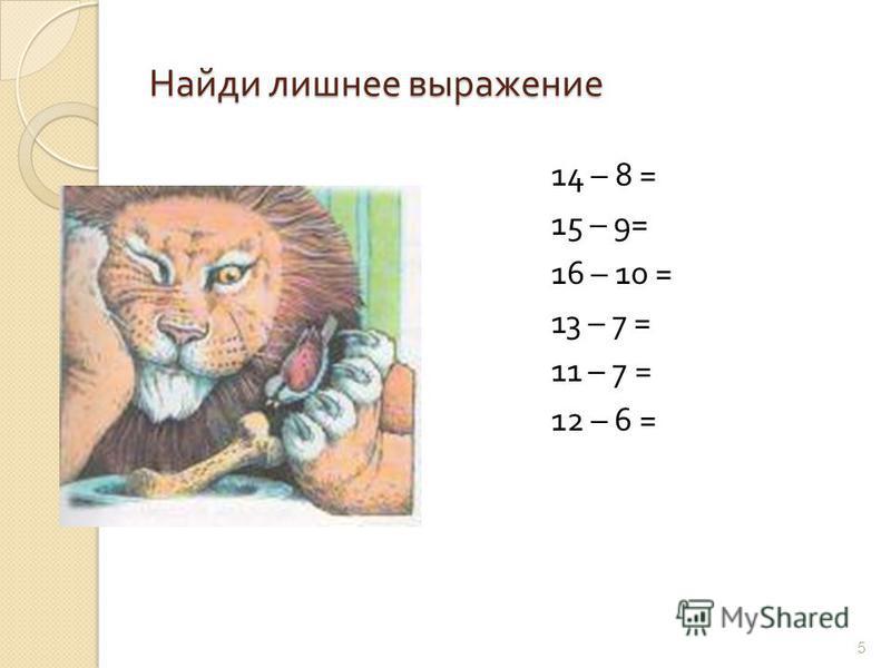 Найди лишнее выражение 14 – 8 = 15 – 9= 16 – 10 = 13 – 7 = 11 – 7 = 12 – 6 = 5