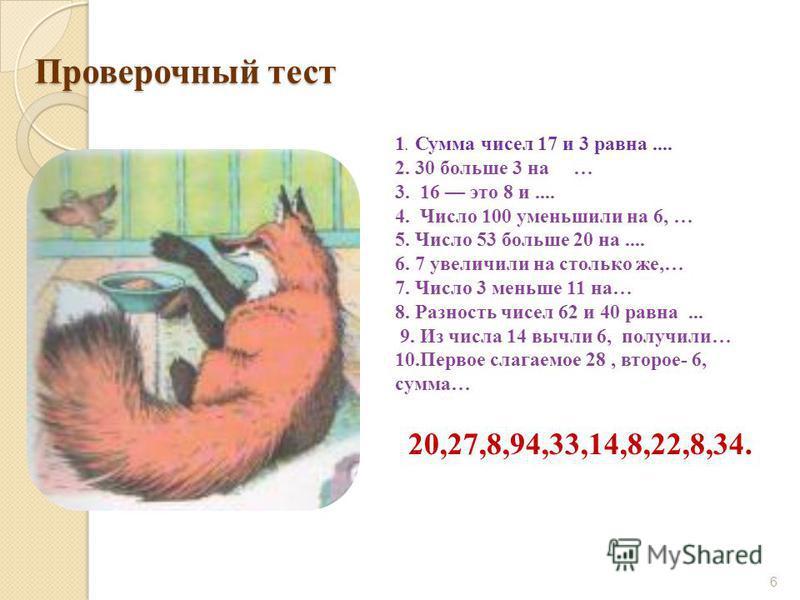 Проверочный тест 6 1. Сумма чисел 17 и 3 равна.... 2. 30 больше 3 на … 3. 16 это 8 и.... 4. Число 100 уменьшили на 6, … 5. Число 53 больше 20 на.... 6. 7 увеличили на столько же,… 7. Число 3 меньше 11 на… 8. Разность чисел 62 и 40 равна... 9. Из числ
