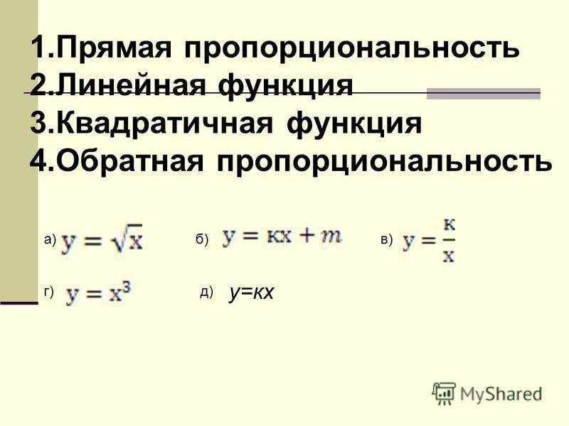1. Прямая пропорциональность 2. Линейная функция 3. Квадратичная функция 4. Обратная пропорциональность а)б)в) г)д) у=кх