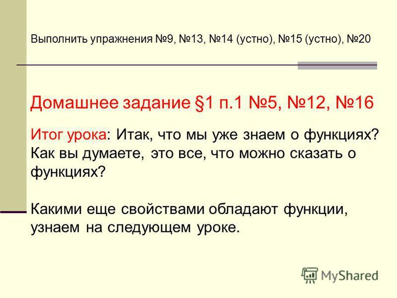 Выполнить упражнения 9, 13, 14 (устно), 15 (устно), 20 Домашнее задание §1 п.1 5, 12, 16 Итог урока: Итак, что мы уже знаем о функциях? Как вы думаете, это все, что можно сказать о функциях? Какими еще свойствами обладают функции, узнаем на следующем