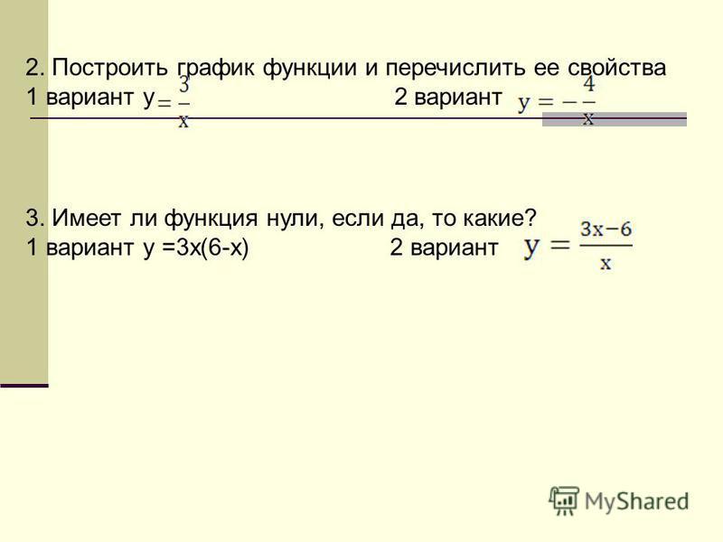 2. Построить график функции и перечислить ее свойства 1 вариант у 2 вариант 3. Имеет ли функция нули, если да, то какие? 1 вариант у =3 х(6-х) 2 вариант