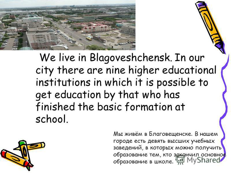 We live in Blagoveshchensk. In our city there are nine higher educational institutions in which it is possible to get education by that who has finished the basic formation at school. Мы живём в Благовещенске. В нашем городе есть девять высших учебны