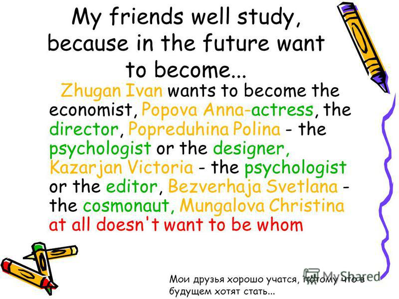 My friends well study, because in the future want to become... Zhugan Ivan wants to become the economist, Popova Anna-actress, the director, Popreduhina Polina - the psychologist or the designer, Kazarjan Victoria - the psychologist or the editor, Be
