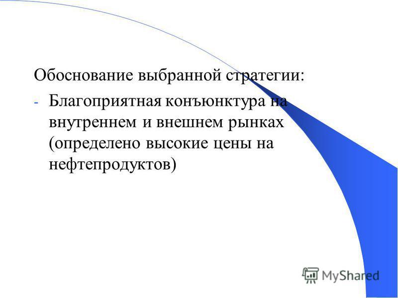 Обоснование выбранной стратегии: - Благоприятная конъюнктура на внутреннем и внешнем рынках (определено высокие цены на нефтепродуктов)