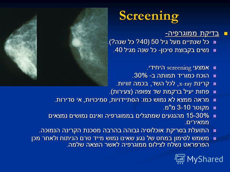 Screening בדיקת ממוגרפיה - בדיקת ממוגרפיה - כל שנתיים מעל גיל 50 (40? כל שנה ?). כל שנתיים מעל גיל 50 (40? כל שנה ?). נשים בקבוצת סיכון - כל שנה מגיל 40. נשים בקבוצת סיכון - כל שנה מגיל 40. אמצעי screening היחידי. אמצעי screening היחידי. הוכח כמוריד