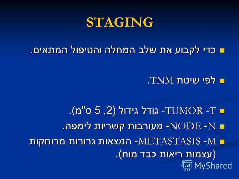 STAGING כדי לקבוע את שלב המחלה והטיפול המתאים. כדי לקבוע את שלב המחלה והטיפול המתאים. לפי שיטת TNM. לפי שיטת TNM. T- TUMOR- גודל גידול (2, 5 ס