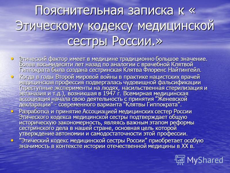 Пояснительная записка к « Этическому кодексу медицинской сестры России.» Этический фактор имеет в медицине традиционно большое значение. Более восьмидесяти лет назад по аналогии с врачебной Клятвой Гиппократа была создана сестринская Клятва Флоренс Н