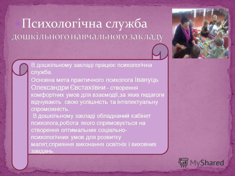Психологічна служба В дошкільному закладі працює психологічна служба. Основна мета практичного психолога Івануць Олександри Євстахіївни - створення комфортних умов для взаємодії,за яких педагоги відчувають свою успішність та інтелектуальну спроможніс