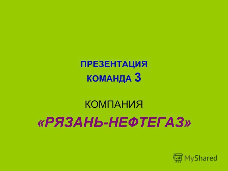 ПРЕЗЕНТАЦИЯ КОМАНДА 3 КОМПАНИЯ «РЯЗАНЬ-НЕФТЕГАЗ»