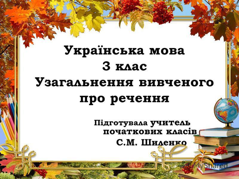 Українська мова 3 клас Узагальнення вивченого про речення Підготувала учитель початкових класів С.М. Шиленко