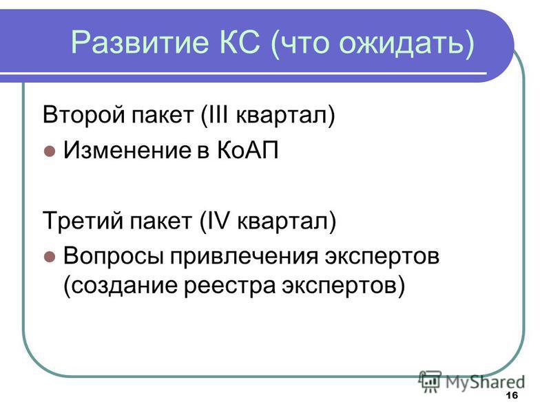 Развитие КС (что ожидать) Второй пакет (III квартал) Изменение в КоАП Третий пакет (IV квартал) Вопросы привлечения экспертов (создание реестра экспертов) 16