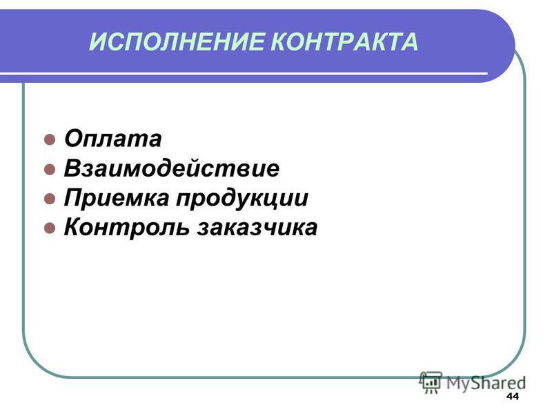 ИСПОЛНЕНИЕ КОНТРАКТА Оплата Взаимодействие Приемка продукции Контроль заказчика 44