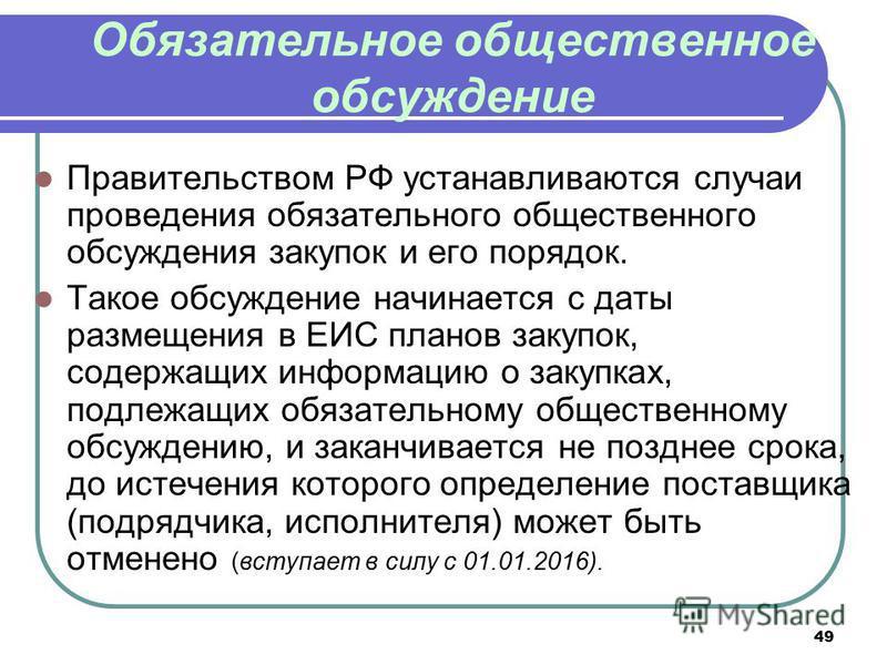 49 Обязательное общественное обсуждение Правительством РФ устанавливаются случаи проведения обязательного общественного обсуждения закупок и его порядок. Такое обсуждение начинается с даты размещения в ЕИС планов закупок, содержащих информацию о заку