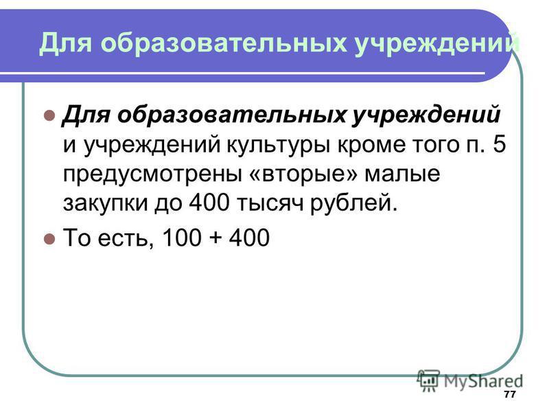 77 Для образовательных учреждений Для образовательных учреждений и учреждений культуры кроме того п. 5 предусмотрены «вторые» малые закупки до 400 тысяч рублей. То есть, 100 + 400