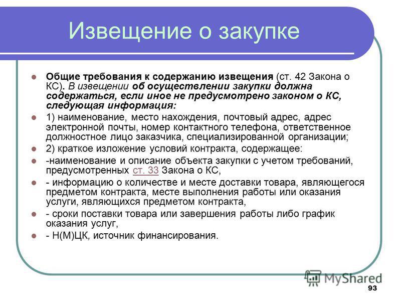 93 Извещение о закупке Общие требования к содержанию извещения (ст. 42 Закона о КС). В извещении об осуществлении закупки должна содержаться, если иное не предусмотрено законом о КС, следующая информация: 1) наименование, место нахождения, почтовый а