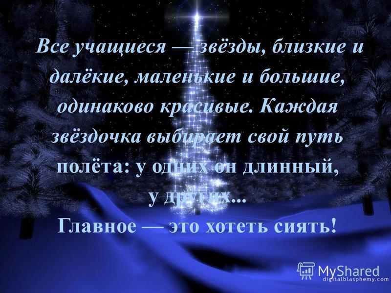 Все учащиеся звёзды, близкие и далёкие, маленькие и большие, одинаково красивые. Каждая звёздочка выбирает свой путь полёта: у одних он длинный, у других... Главное это хотеть сиять!