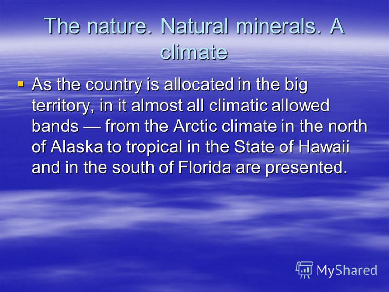 The nature. Natural minerals. A climate As the country is allocated in the big territory, in it almost all climatic allowed bands from the Arctic climate in the north of Alaska to tropical in the State of Hawaii and in the south of Florida are presen
