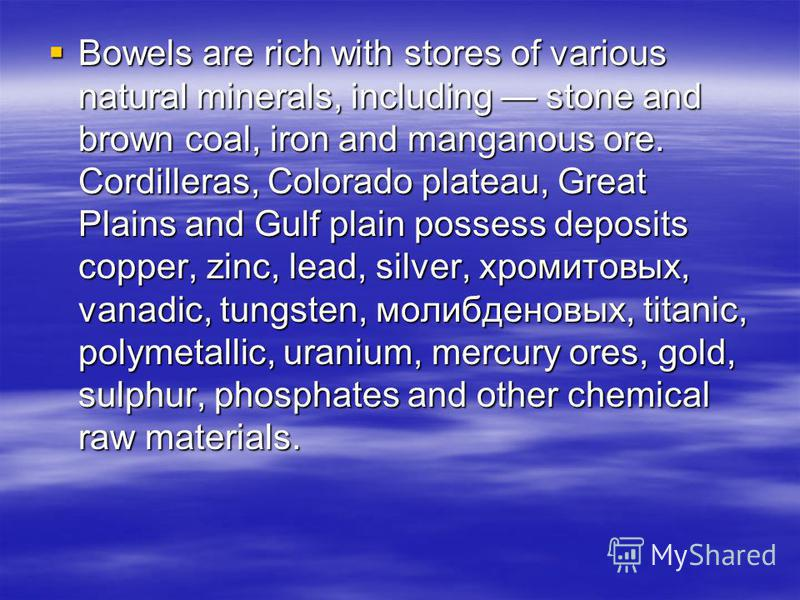 Bowels are rich with stores of various natural minerals, including stone and brown coal, iron and manganous ore. Cordilleras, Colorado plateau, Great Plains and Gulf plain possess deposits copper, zinc, lead, silver, хромитовых, vanadic, tungsten, мо