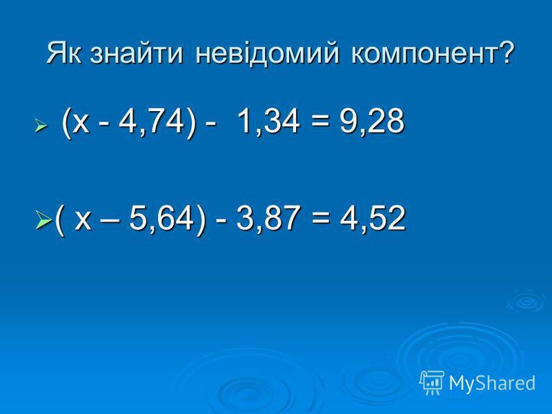 Як знайти невідомий компонент? Як знайти невідомий компонент? (х - 4,74) - 1,34 = 9,28 (х - 4,74) - 1,34 = 9,28 ( х – 5,64) - 3,87 = 4,52 ( х – 5,64) - 3,87 = 4,52
