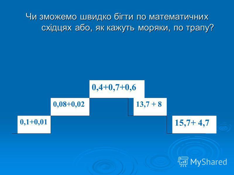 Чи зможемо швидко бігти по математичних східцях або, як кажуть моряки, по трапу? 0,4+0,7+0,6 0,1+0,01 0,08+0,0213,7 + 8 15,7+ 4,7