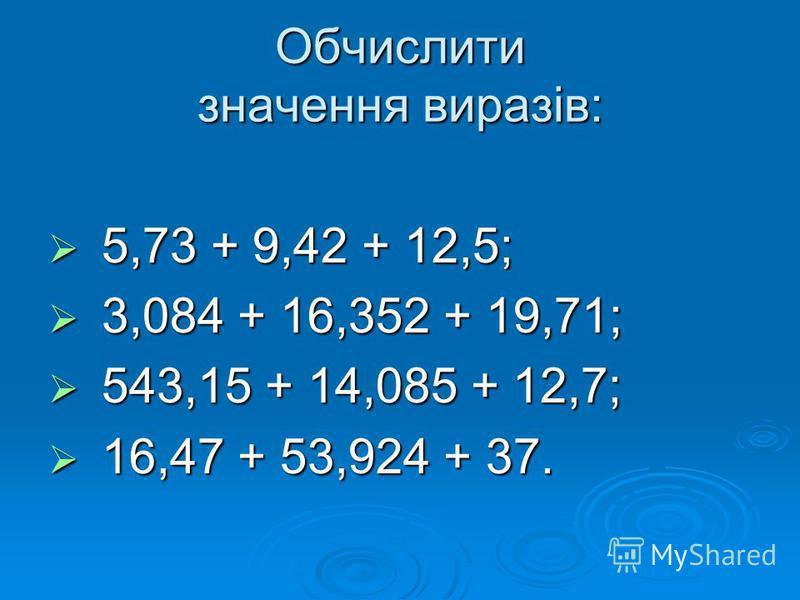 Обчислити значення виразів: 5,73 + 9,42 + 12,5; 5,73 + 9,42 + 12,5; 3,084 + 16,352 + 19,71; 3,084 + 16,352 + 19,71; 543,15 + 14,085 + 12,7; 543,15 + 14,085 + 12,7; 16,47 + 53,924 + 37. 16,47 + 53,924 + 37.