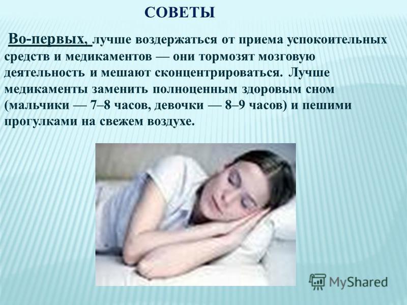 Во-первых, лучше воздержаться от приема успокоительных средств и медикаментов они тормозят мозговую деятельность и мешают сконцентрироваться. Лучше медикаменты заменить полноценным здоровым сном (мальчики 7–8 часов, девочки 8–9 часов) и пешими прогул