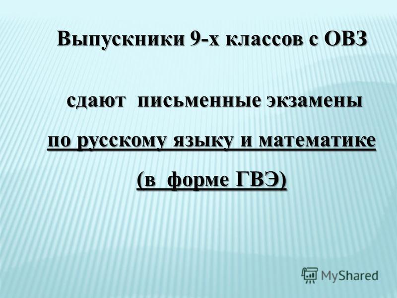 Выпускники 9-х классов с ОВЗ сдают письменные экзамены сдают письменные экзамены по русскому языку и математике (в форме ГВЭ)