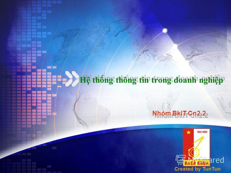 H thng thông tin trong doanh nghip H thng thông tin trong doanh nghip Nhóm BkIT Cn2.2 Nhóm BkIT Cn2.2 Created by TunTun
