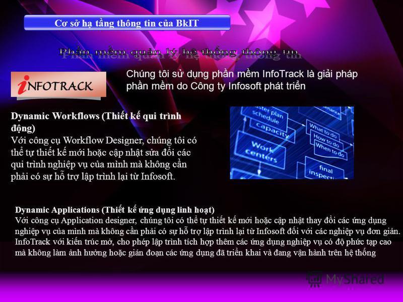 Cơ s h tng thông tin ca BkIT Chúng tôi s dng phn mm InfoTrack là gii pháp phn mm do Công ty Infosoft phát trin Dynamic Workflows (Thit k qui trình đng) Vi công c Workflow Designer, chúng tôi có th t thit k mi hoc cp nht sa đi các qui trình nghip v ca
