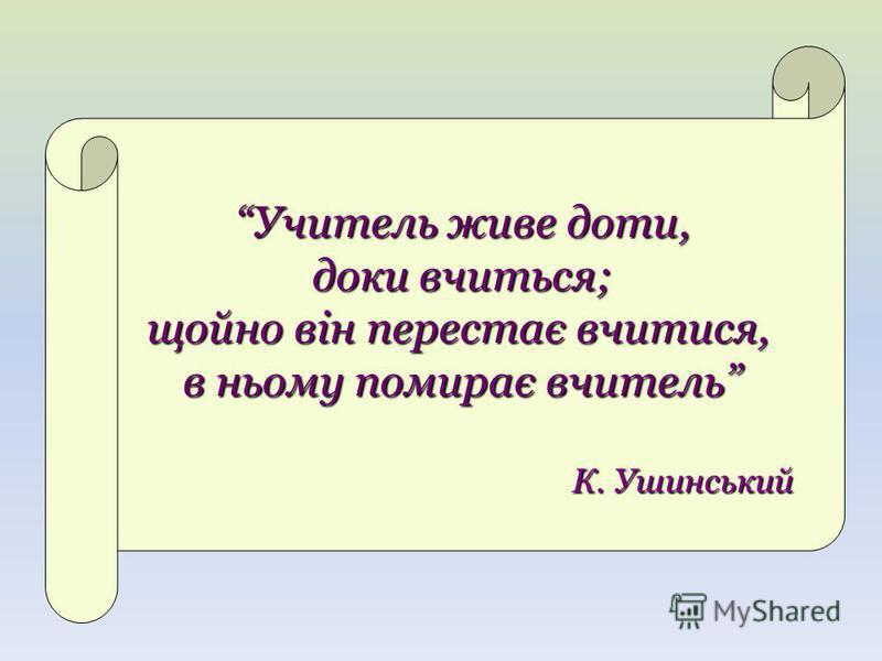 Учитель живе доти, доки вчиться; щойно він перестає вчитися, в ньому помирає вчитель К. Ушинський