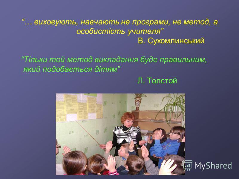 … виховують, навчають не програми, не метод, а особистість учителя В. Сухомлинський Тільки той метод викладання буде правильним, який подобається дітям Л. Толстой