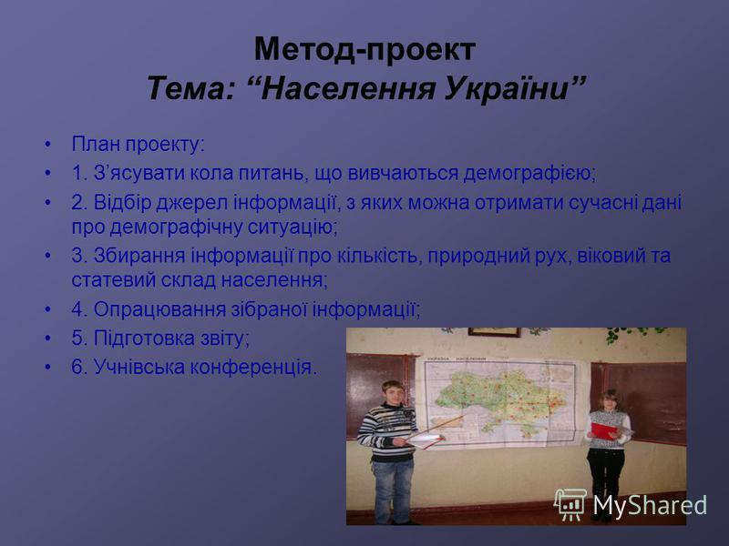 Метод-проект Тема: Населення України План проекту: 1. Зясувати кола питань, що вивчаються демографією; 2. Відбір джерел інформації, з яких можна отримати сучасні дані про демографічну ситуацію; 3. Збирання інформації про кількість, природний рух, вік