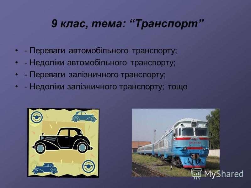 9 клас, тема: Транспорт - Переваги автомобільного транспорту; - Недоліки автомобільного транспорту; - Переваги залізничного транспорту; - Недоліки залізничного транспорту; тощо