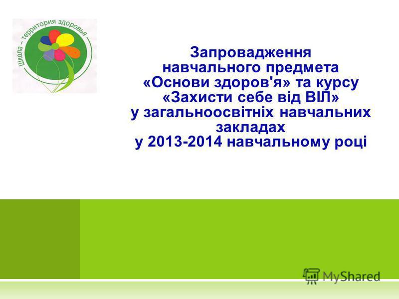 Запровадження навчального предмета «Основи здоров'я» та курсу «Захисти себе від ВІЛ» у загальноосвітніх навчальних закладах у 2013-2014 навчальному році