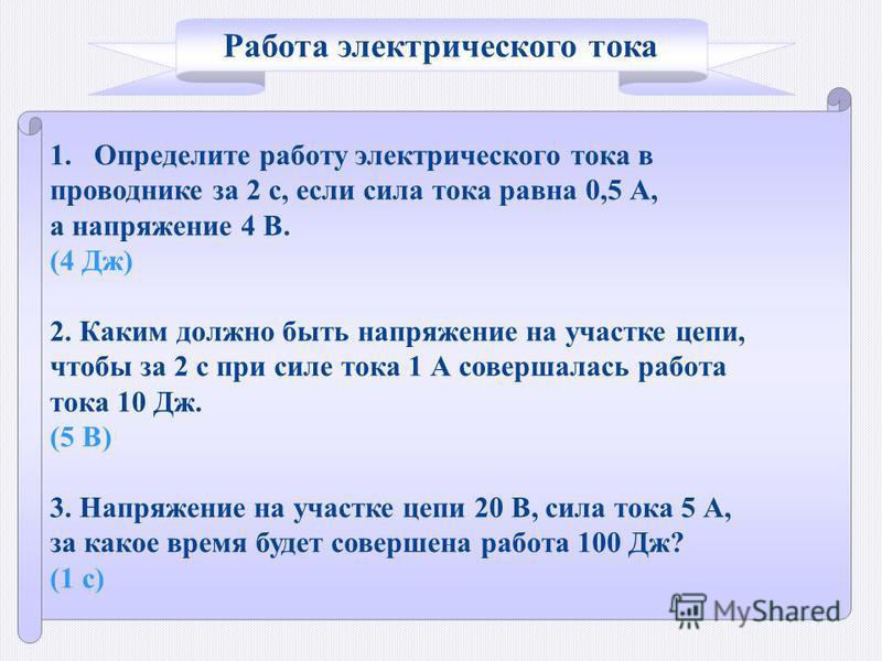 1. Определите работу электрического тока в проводнике за 2 с, если сила тока равна 0,5 А, а напряжение 4 В. (4 Дж) 2. Каким должно быть напряжение на участке цепи, чтобы за 2 с при силе тока 1 А совершалась работа тока 10 Дж. (5 В) 3. Напряжение на у