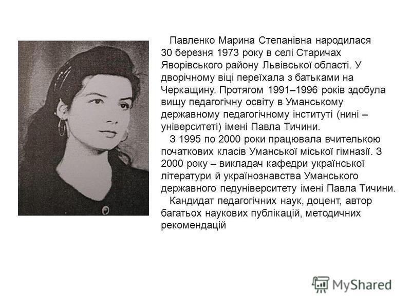 Павленко Марина Степанівна народилася 30 березня 1973 року в селі Старичах Яворівського району Львівської області. У дворічному віці переїхала з батьками на Черкащину. Протягом 1991–1996 років здобула вищу педагогічну освіту в Уманському державному п