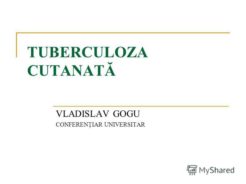 TUBERCULOZA CUTANATĂ VLADISLAV GOGU CONFERENŢIAR UNIVERSITAR
